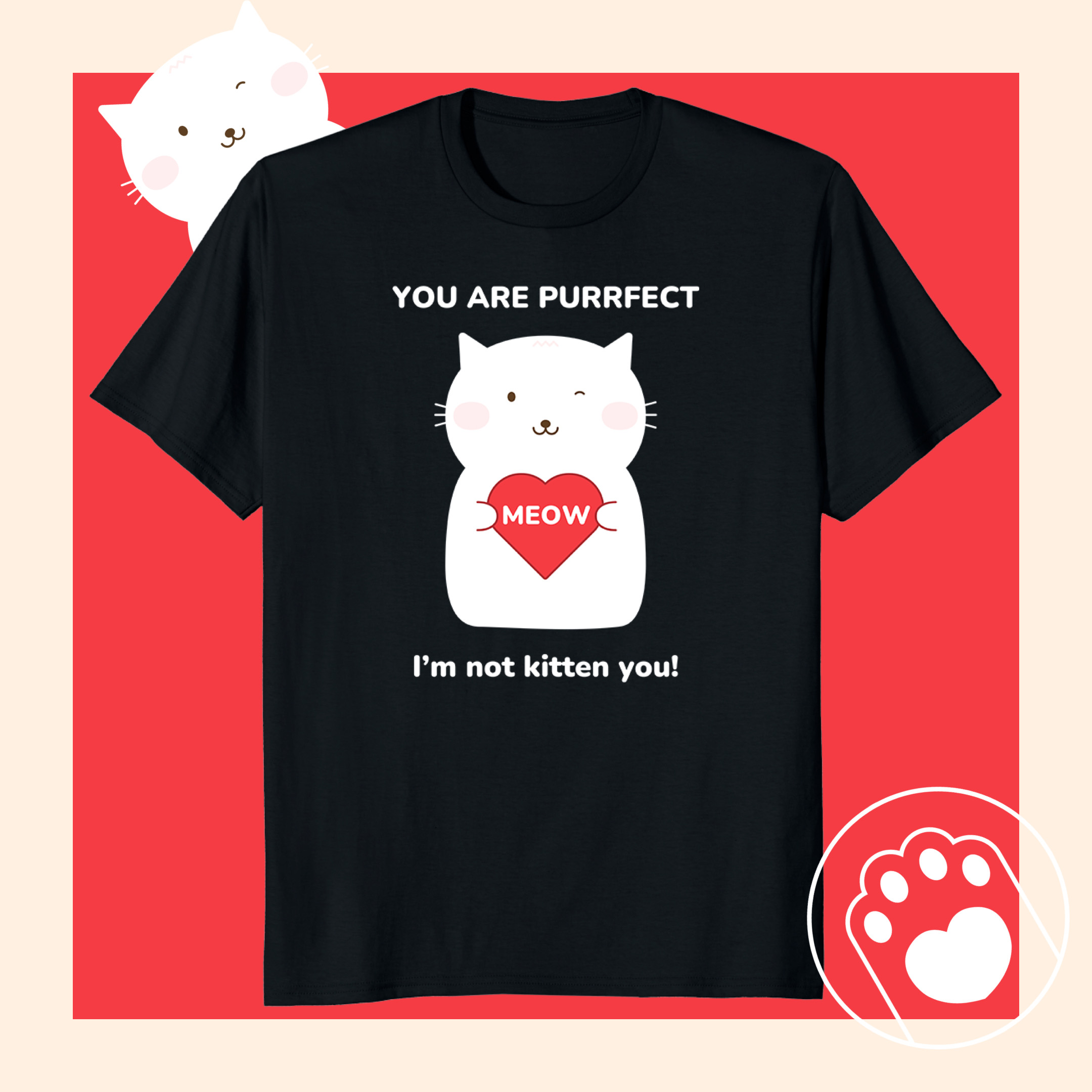 You Are Purrfect. I'm not kitten you!