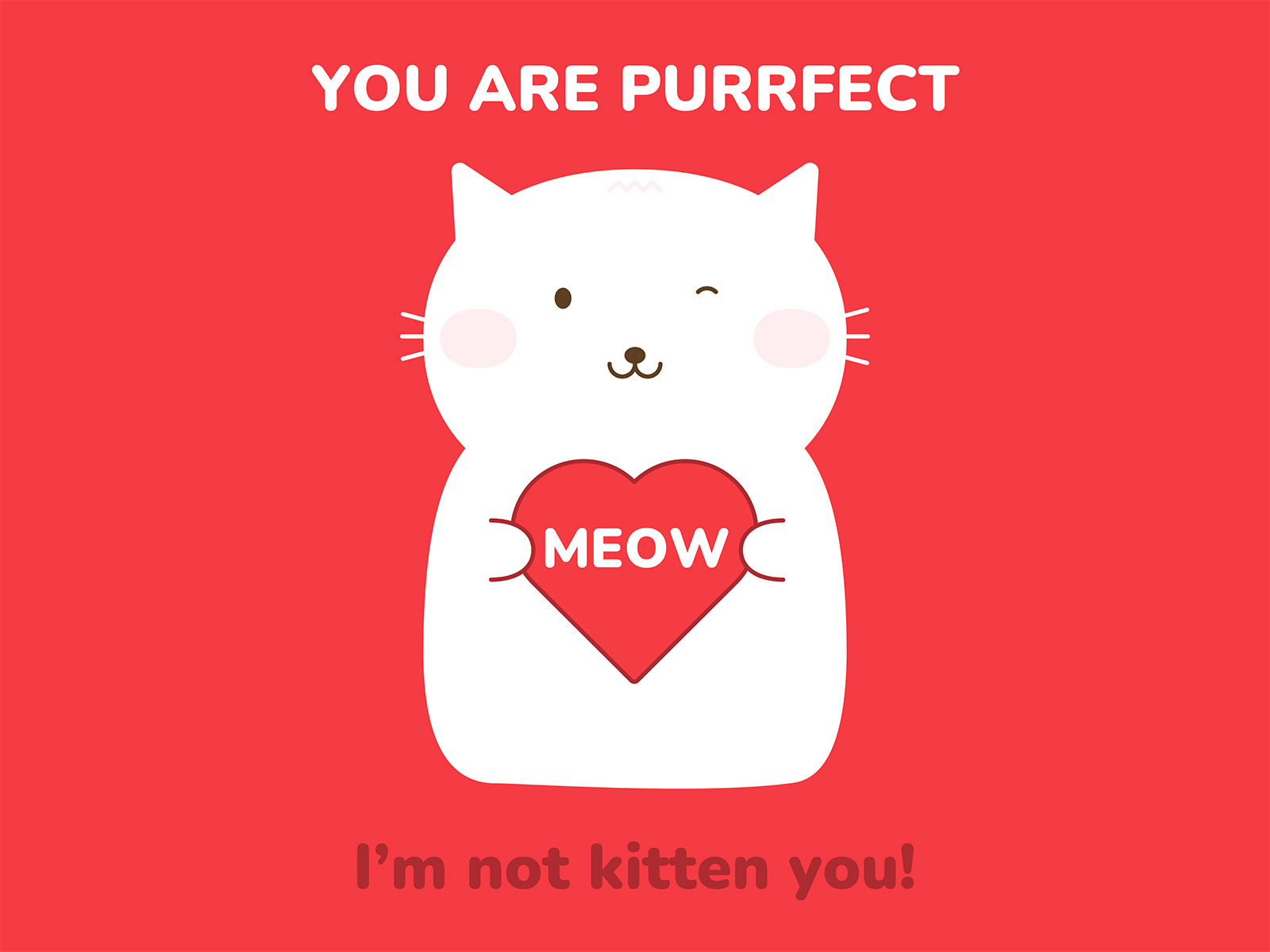 You Are Purrfect. I'm not kitten you! Cat pun